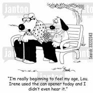 'I'm really beginning to feel my age, Lou. Irene used the can opener today and I didn't even hear it.'