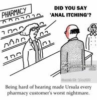 Being hard of hearing made Ursula every pharmacy customer's worst nightmare.